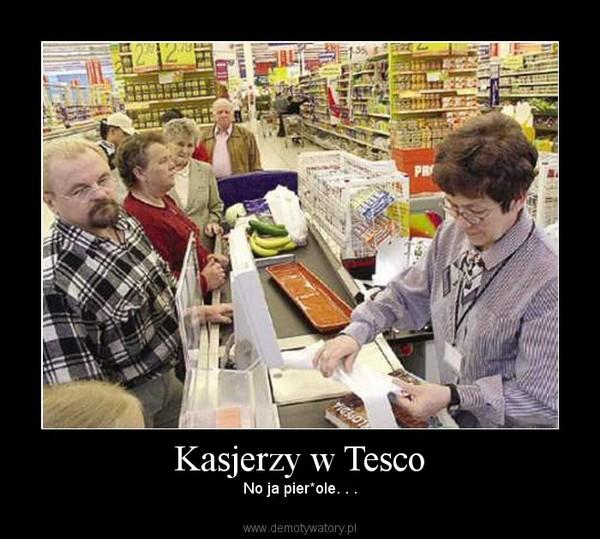 Kasjerzy w Tesco – No ja pier*ole. . .