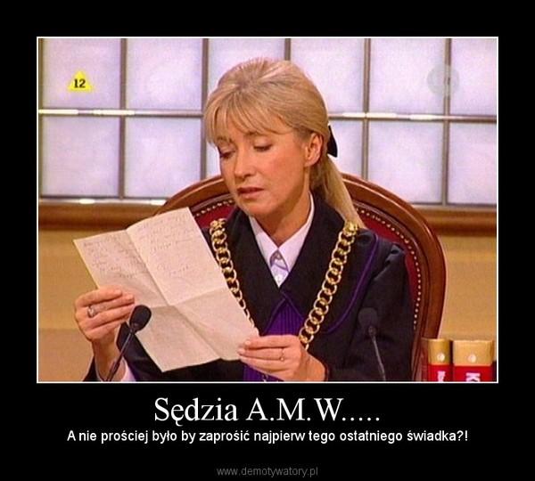 Sędzia A.M.W..... – A nie prościej było by zaprośić najpierw tego ostatniego świadka?!