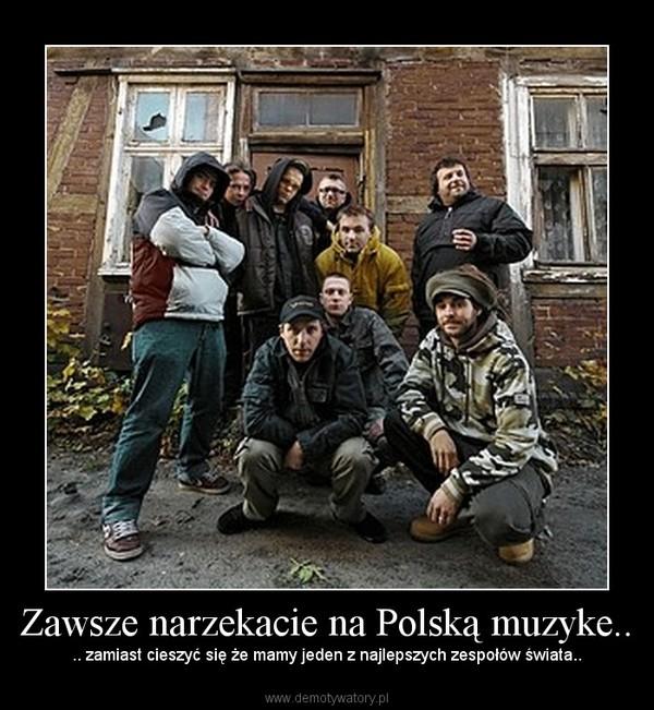 Zawsze narzekacie na Polską muzyke.. – .. zamiast cieszyć się że mamy jeden z najlepszych zespołów świata..