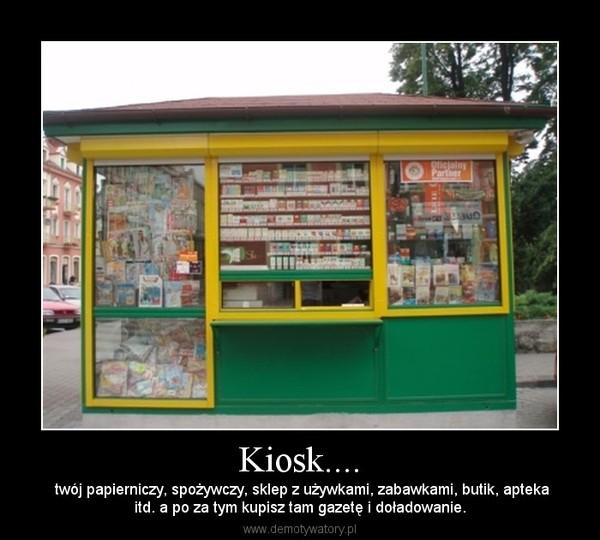 Kiosk.... –  twój papierniczy, spożywczy, sklep z używkami, zabawkami, butik, aptekaitd. a po za tym kupisz tam gazetę i doładowanie.