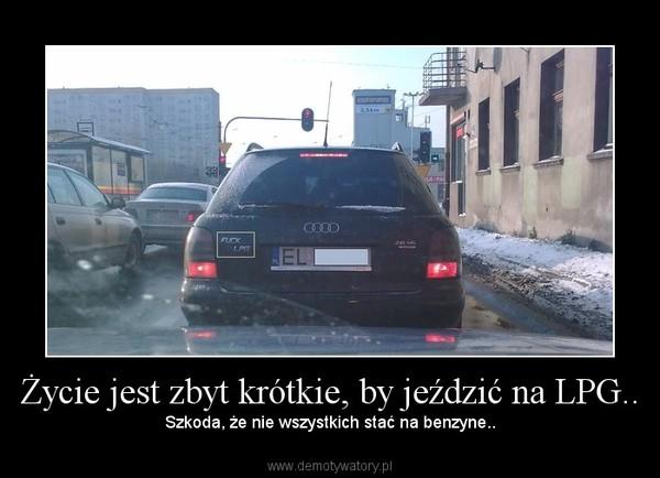 Życie jest zbyt krótkie, by jeździć na LPG..  – Szkoda, że nie wszystkich stać na benzyne..