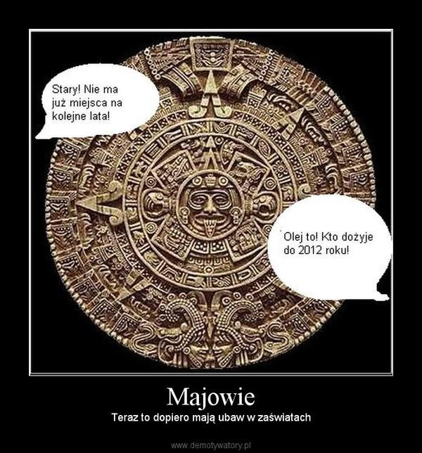 Majowie – Teraz to dopiero mają ubaw w zaświatach
