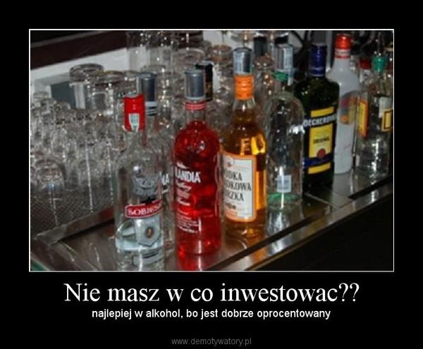 Nie masz w co inwestowac?? – najlepiej w alkohol, bo jest dobrze oprocentowany