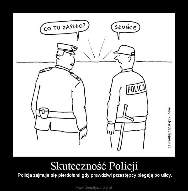 Skuteczność Policji –  Policja zajmuje się pierdołami gdy prawdziwi przestępcy biegają po ulicy.