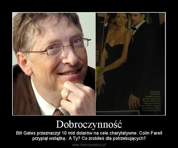 Dobroczynność – Bill Gates przeznaczył 10 mld dolarów na cele charytatywne. Colin Farellprzypiął wstążkę.  A Ty? Co zrobiłeś dla potrzebujących?