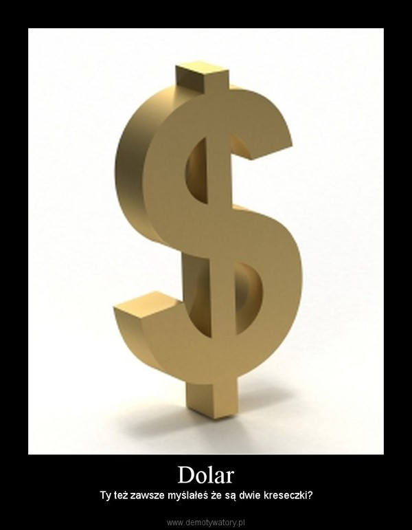 Dolar – Ty też zawsze myślałeś że są dwie kreseczki?