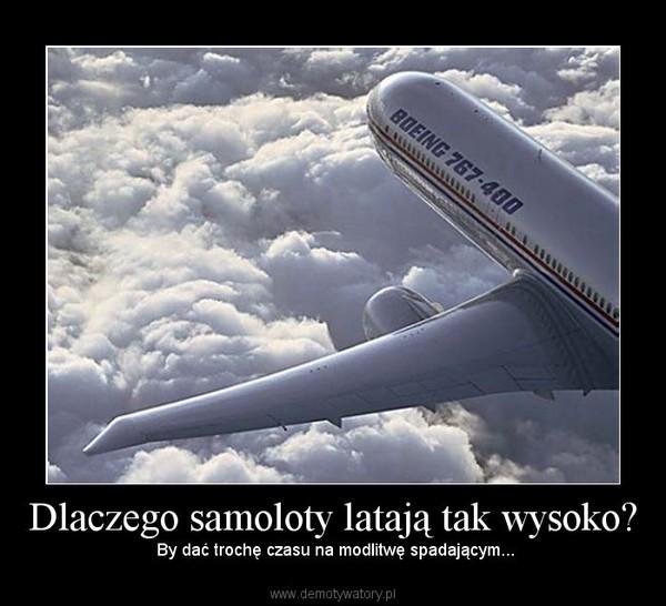 Dlaczego samoloty latają tak wysoko? –  By dać trochę czasu na modlitwę spadającym...
