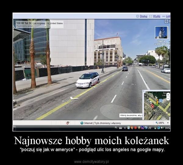 """Najnowsze hobby moich koleżanek –  """"poczuj się jak w ameryce"""" - podgląd ulic los angeles na google mapy."""