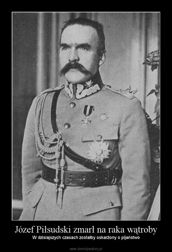 Józef Piłsudski zmarł na raka wątroby – W dzisiajszych czasach zostałby oskarżony o pijaństwo