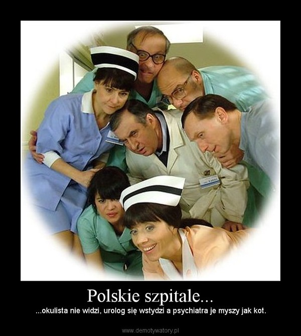 Polskie szpitale... – ...okulista nie widzi, urolog się wstydzi a psychiatra je myszy jak kot.