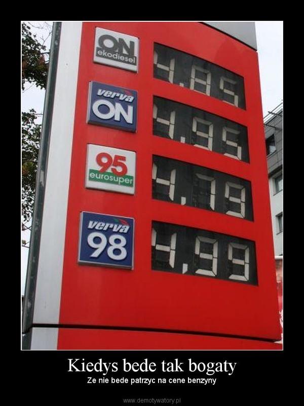 Kiedys bede tak bogaty – Ze nie bede patrzyc na cene benzyny
