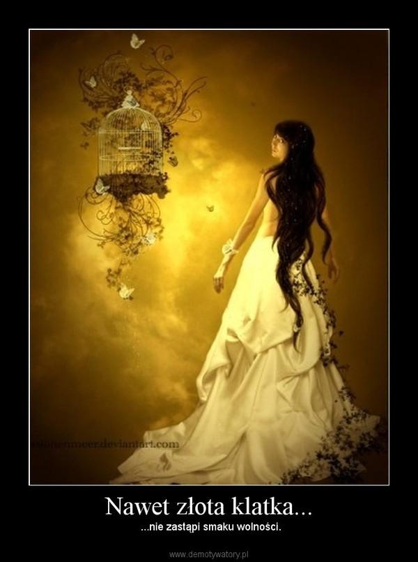 Nawet złota klatka... –  ...nie zastąpi smaku wolności.