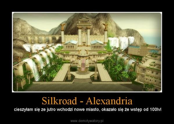 Silkroad - Alexandria –  cieszyłam się ze jutro wchodzi nowe miasto, okazało się że wstęp od 100lvl