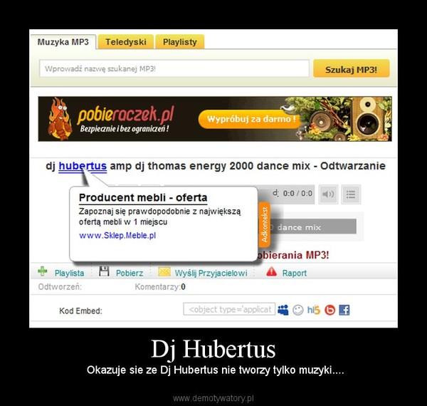 Dj Hubertus –  Okazuje sie ze Dj Hubertus nie tworzy tylko muzyki....