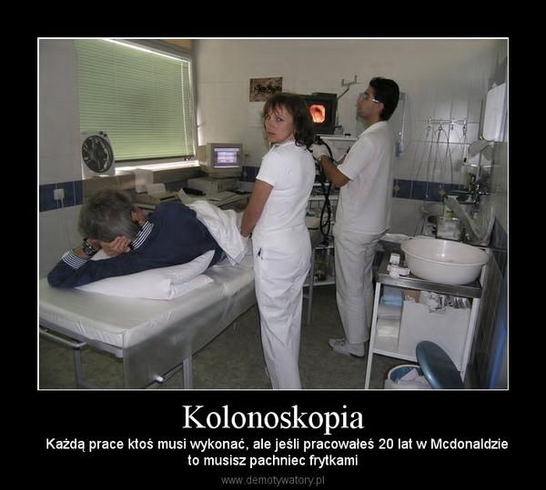 Kolonoskopia –   Każdą prace ktoś musi wykonać, ale jeśli pracowałeś 20 lat w Mcdonaldzieto musisz pachniec frytkami