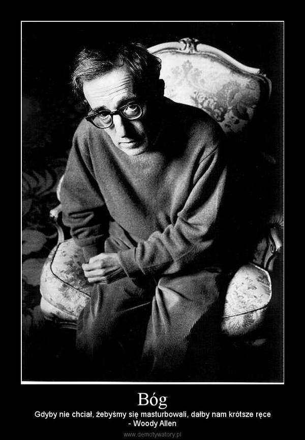 Bóg – Gdyby nie chciał, żebyśmy się masturbowali, dałby nam krótsze ręce- Woody Allen