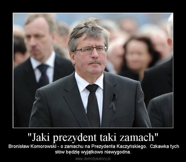 """""""Jaki prezydent taki zamach"""" –  Bronisław Komorowski - o zamachu na Prezydenta Kaczyńskiego.  Czkawka tychsłów będzię wyjątkowo niewygodna."""