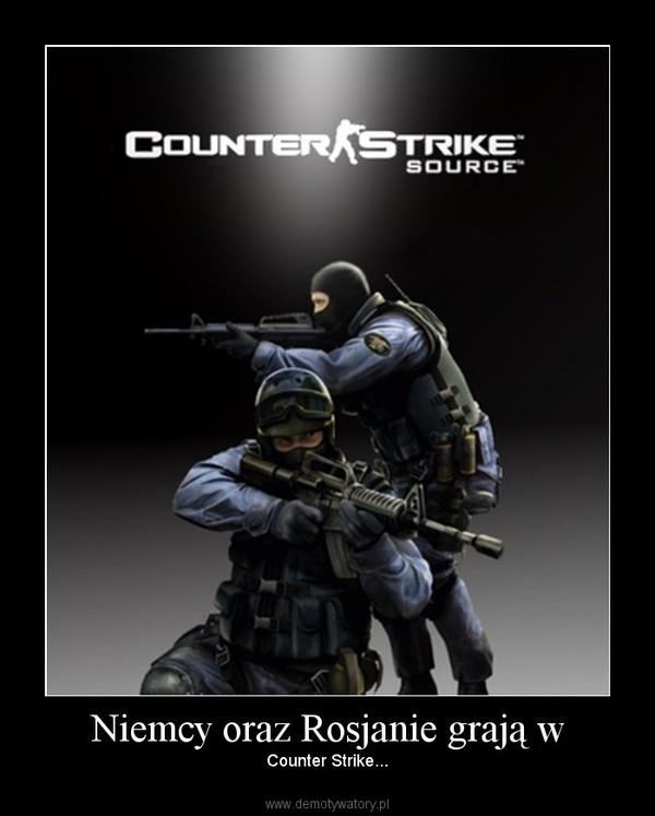 Niemcy oraz Rosjanie grają w – Counter Strike...