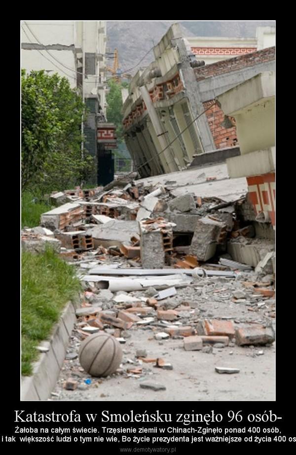 Katastrofa w Smoleńsku zginęło 96 osób- – Żałoba na całym świecie. Trzęsienie ziemii w Chinach-Zginęło ponad 400 osób,ale i tak  większość ludzi o tym nie wie, Bo życie prezydenta jest ważniejsze od życia 400 osób.