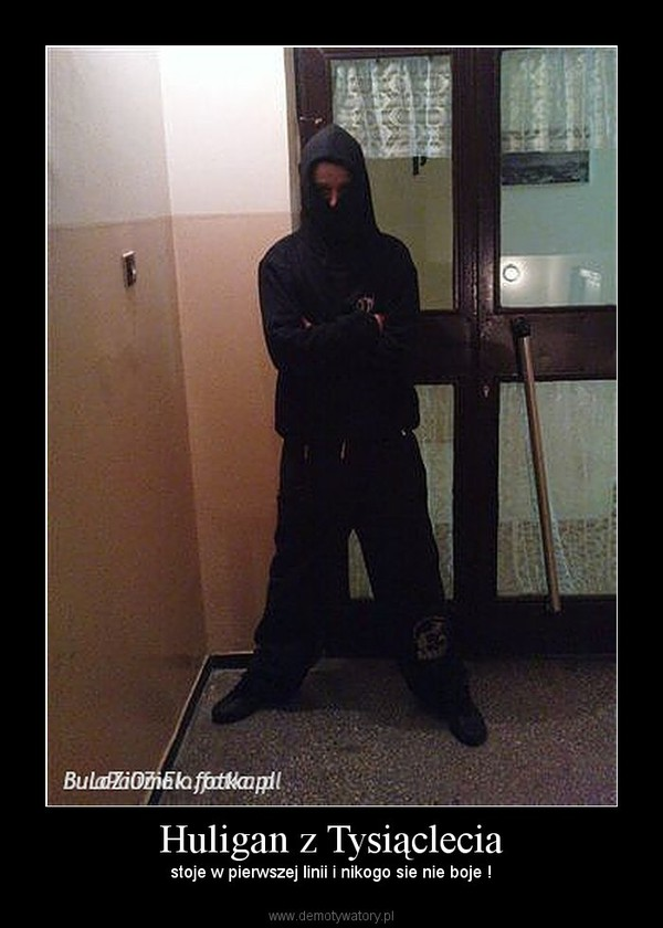 Huligan z Tysiąclecia – stoje w pierwszej linii i nikogo sie nie boje !