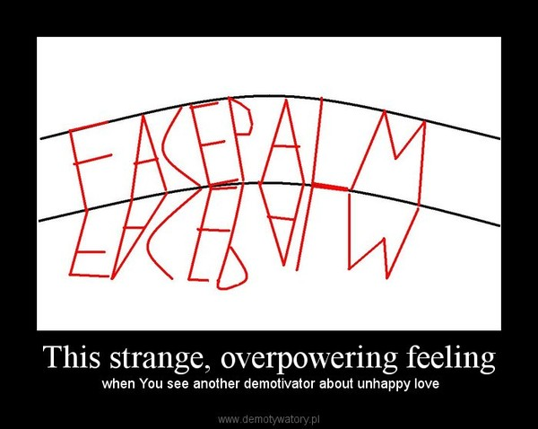 This strange, overpowering feeling –  when You see another demotivator about unhappy love