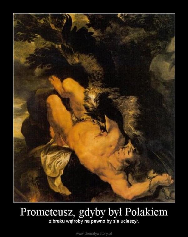 Prometeusz, gdyby był Polakiem – z braku wątroby na pewno by sie ucieszył.