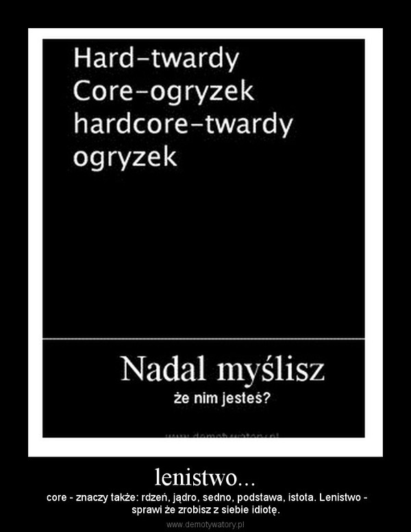 lenistwo... –  core - znaczy także: rdzeń, jądro, sedno, podstawa, istota. Lenistwo -sprawi że zrobisz z siebie idiotę.