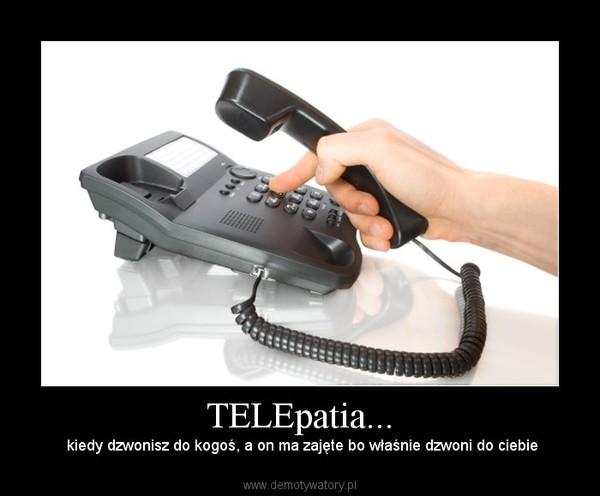 TELEpatia... –  kiedy dzwonisz do kogoś, a on ma zajęte bo właśnie dzwoni do ciebie