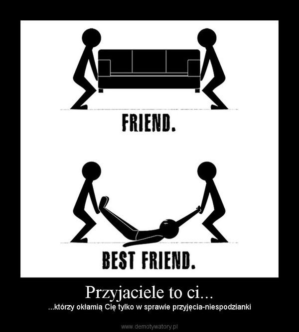 Przyjaciele to ci... –  ...którzy okłamią Cię tylko w sprawie przyjęcia-niespodzianki