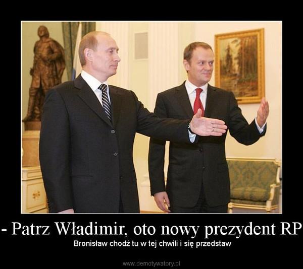 - Patrz Władimir, oto nowy prezydent RP –  Bronisław chodź tu w tej chwili i się przedstaw