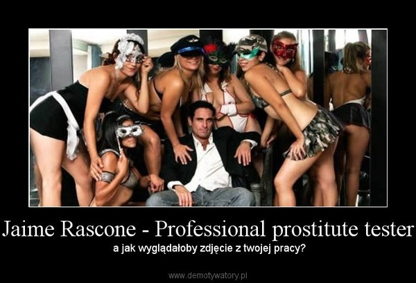 Jaime Rascone - Professional prostitute tester –  a jak wyglądałoby zdjęcie z twojej pracy?