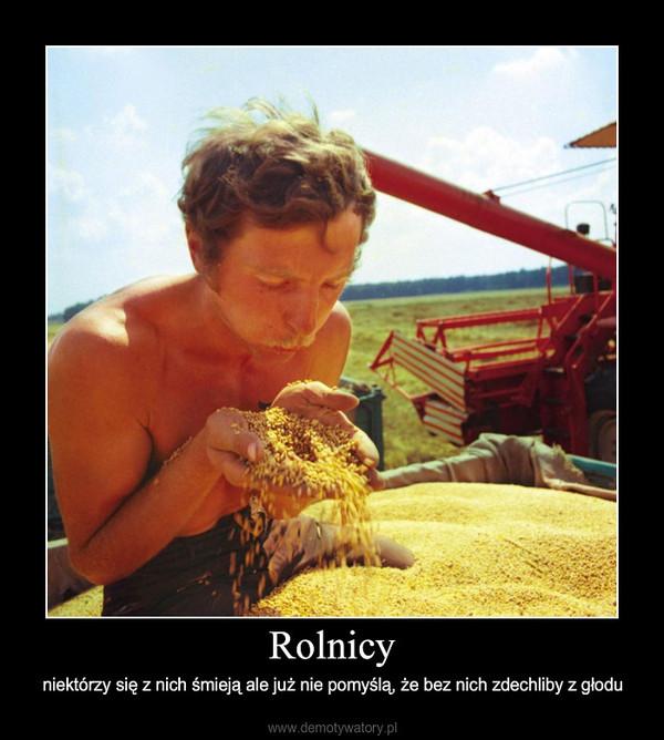 Rolnicy – niektórzy się z nich śmieją ale już nie pomyślą, że bez nich zdechliby z głodu