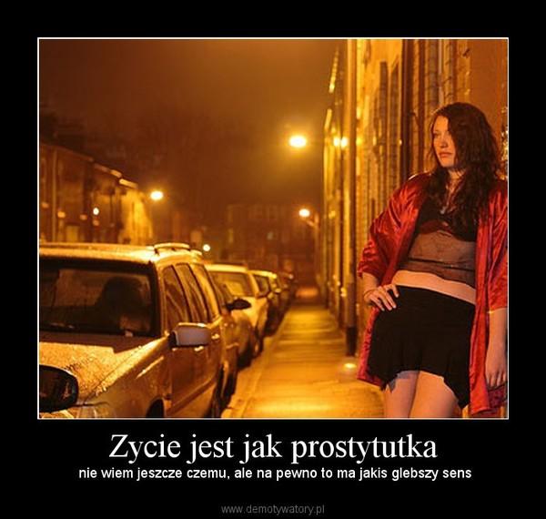 Zycie jest jak prostytutka –  nie wiem jeszcze czemu, ale na pewno to ma jakis glebszy sens