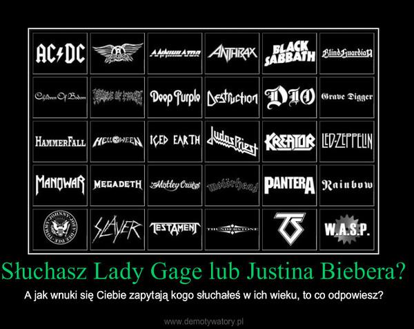 Słuchasz Lady Gage lub Justina Biebera? – A jak wnuki się Ciebie zapytają kogo słuchałeś w ich wieku, to co odpowiesz?