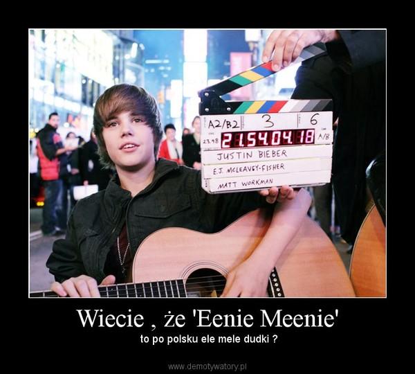 Wiecie , że 'Eenie Meenie' –  to po polsku ele mele dudki ?