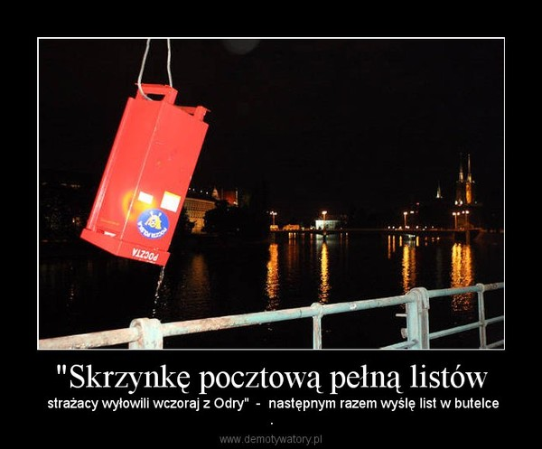 """""""Skrzynkę pocztową pełną listów –  strażacy wyłowili wczoraj z Odry""""  -  następnym razem wyślę list w butelce."""