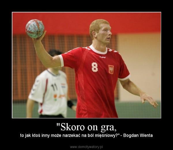 """""""Skoro on gra, – to jak ktoś inny może narzekać na ból mięśniowy?"""" - Bogdan Wenta"""