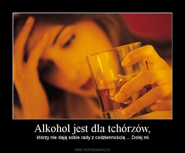 Alkohol jest dla tchórzów, –  którzy nie dają sobie rady z codziennością ... Dolej mi.
