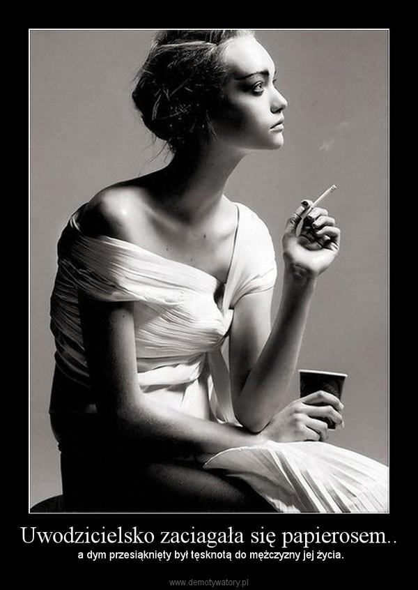 Uwodzicielsko zaciagała się papierosem.. –  a dym przesiąknięty był tęsknotą do mężczyzny jej życia.