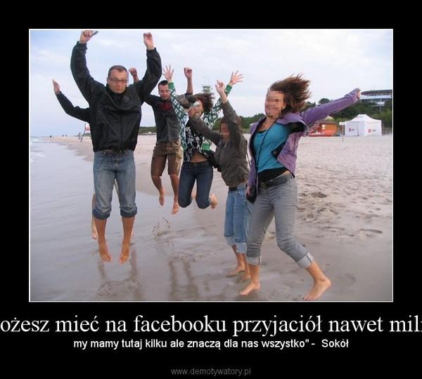 """""""możesz mieć na facebooku przyjaciół nawet milion – my mamy tutaj kilku ale znaczą dla nas wszystko"""" -  Sokół"""
