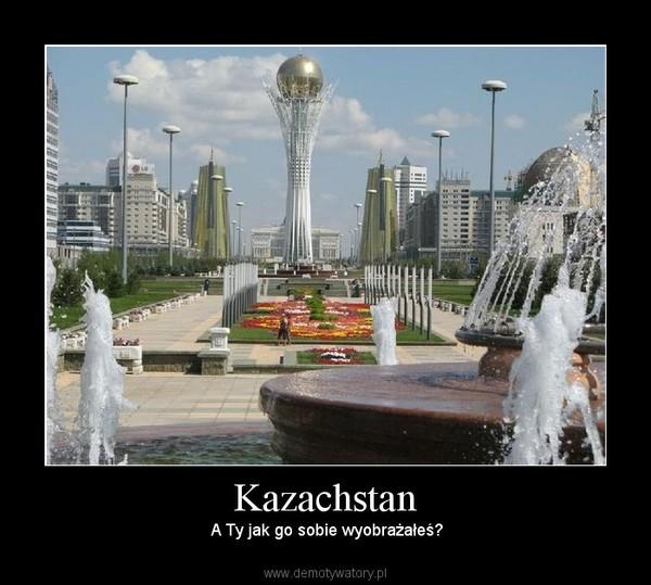 Kazachstan –  A Ty jak go sobie wyobrażałeś?