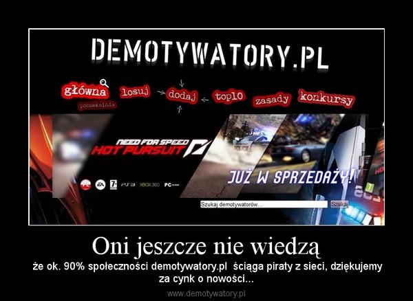 Oni jeszcze nie wiedzą –  że ok. 90% społeczności demotywatory.pl  ściąga piraty z sieci, dziękujemyza cynk o nowości...