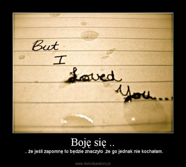 Boję się .. –  .. że jeśli zapomnę to będzie znaczyło ,że go jednak nie kochałam.