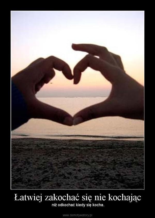 Łatwiej zakochać się nie kochając – niż odkochać kiedy się kocha.