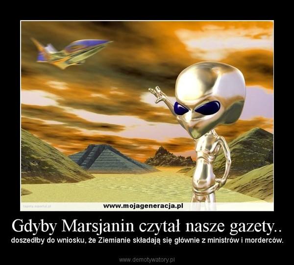 Gdyby Marsjanin czytał nasze gazety.. – doszedłby do wniosku, że Ziemianie składają się głównie z ministrów i morderców.