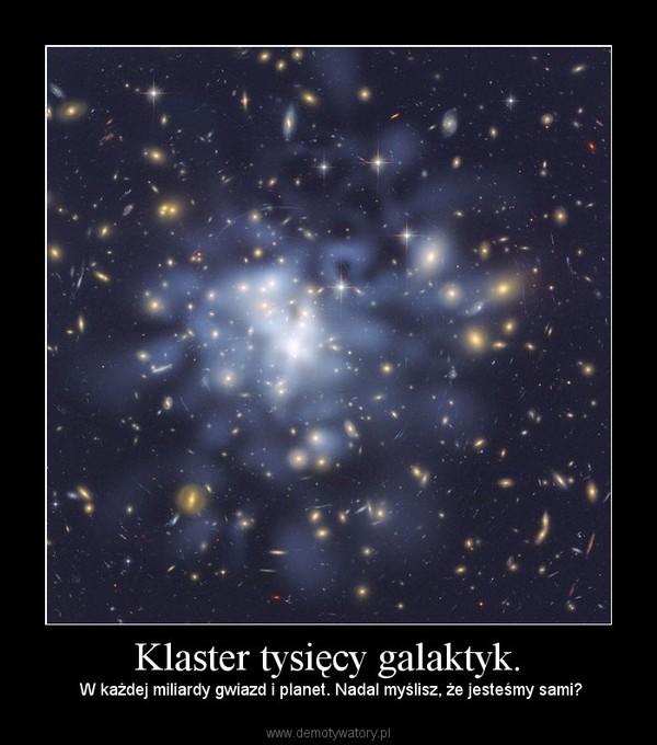 Klaster tysięcy galaktyk. – W każdej miliardy gwiazd i planet. Nadal myślisz, że jesteśmy sami?