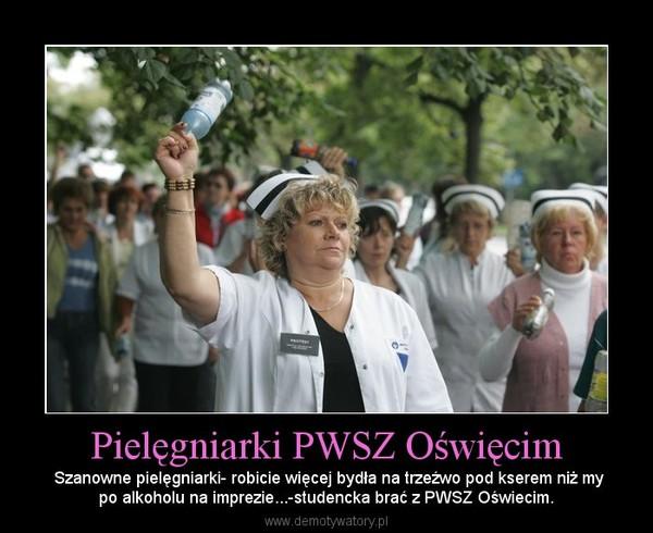 Pielęgniarki PWSZ Oświęcim – Szanowne pielęgniarki- robicie więcej bydła na trzeźwo pod kserem niż mypo alkoholu na imprezie...-studencka brać z PWSZ Oświecim.