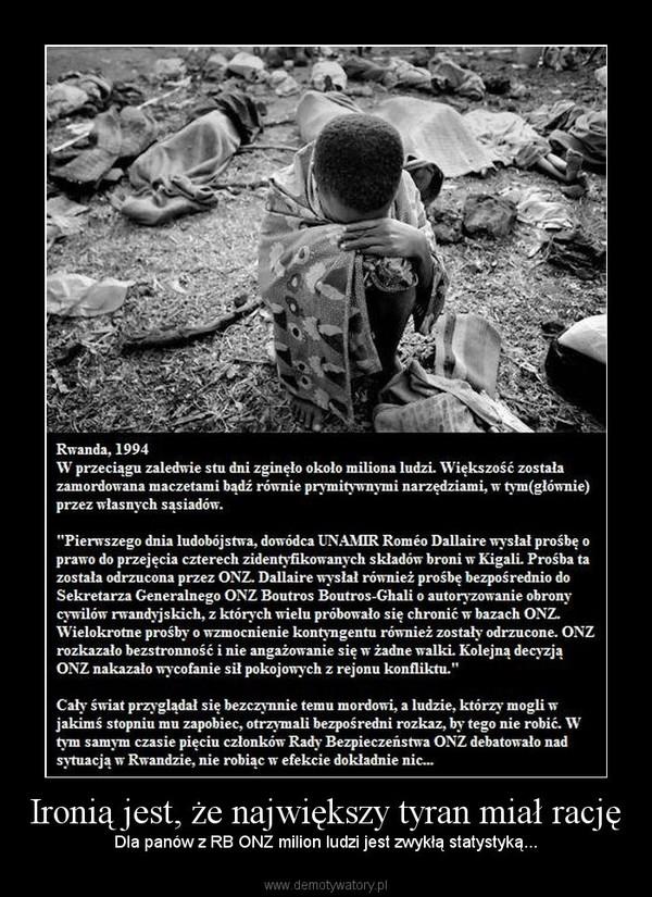Ironią jest, że największy tyran miał rację – Dla panów z RB ONZ milion ludzi jest zwykłą statystyką...