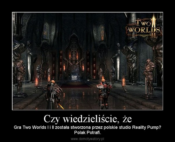 Czy wiedzieliście, że – Gra Two Worlds I i II została stworzona przez polskie studio Reality Pump?Polak Potrafi.