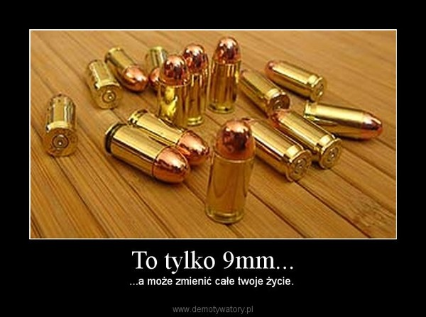 To tylko 9mm... – ...a może zmienić całe twoje życie.